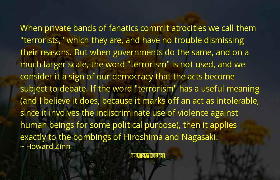 """Intolerable Acts Sayings By Howard Zinn: When private bands of fanatics commit atrocities we call them """"terrorists,"""" which they are, and"""