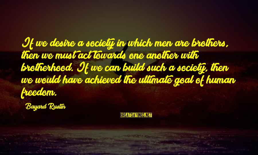 Intrapsychic Sayings By Bayard Rustin: If we desire a society in which men are brothers, then we must act towards
