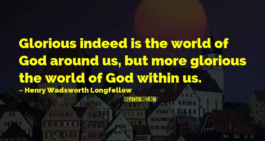 Intrapsychic Sayings By Henry Wadsworth Longfellow: Glorious indeed is the world of God around us, but more glorious the world of