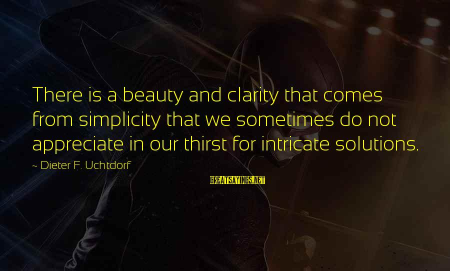 Intricate Beauty Sayings By Dieter F. Uchtdorf: There is a beauty and clarity that comes from simplicity that we sometimes do not