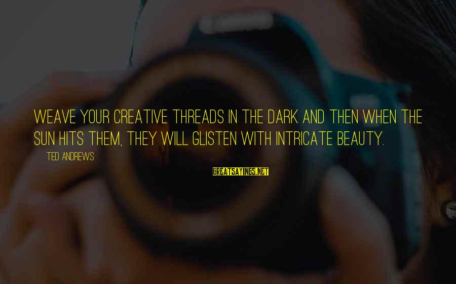 Intricate Beauty Sayings By Ted Andrews: Weave your creative threads in the dark and then when the sun hits them, they