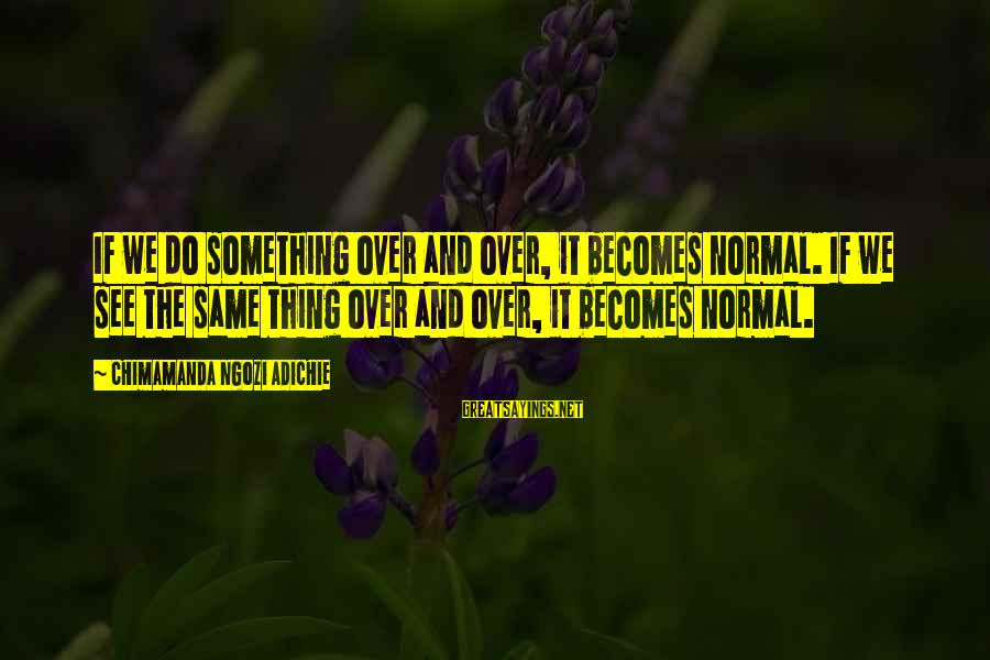 Intrusive Thoughts Sayings By Chimamanda Ngozi Adichie: If we do something over and over, it becomes normal. If we see the same