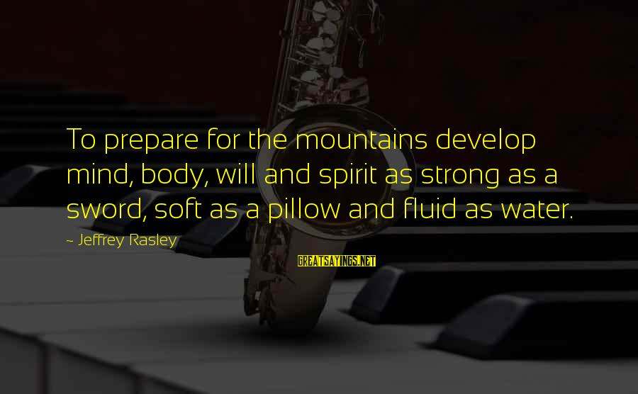 Intrusive Thoughts Sayings By Jeffrey Rasley: To prepare for the mountains develop mind, body, will and spirit as strong as a
