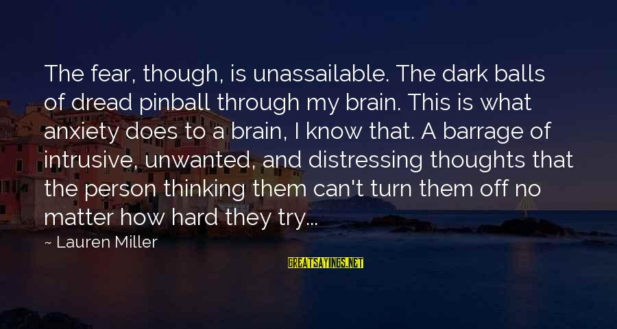 Intrusive Thoughts Sayings By Lauren Miller: The fear, though, is unassailable. The dark balls of dread pinball through my brain. This