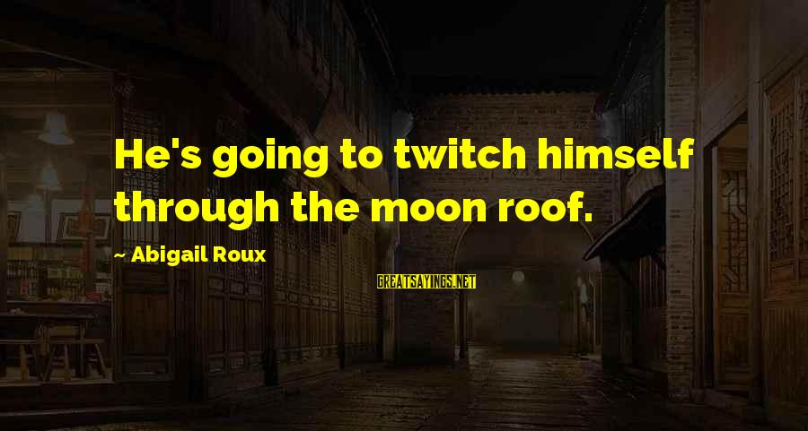 Inverting Sayings By Abigail Roux: He's going to twitch himself through the moon roof.