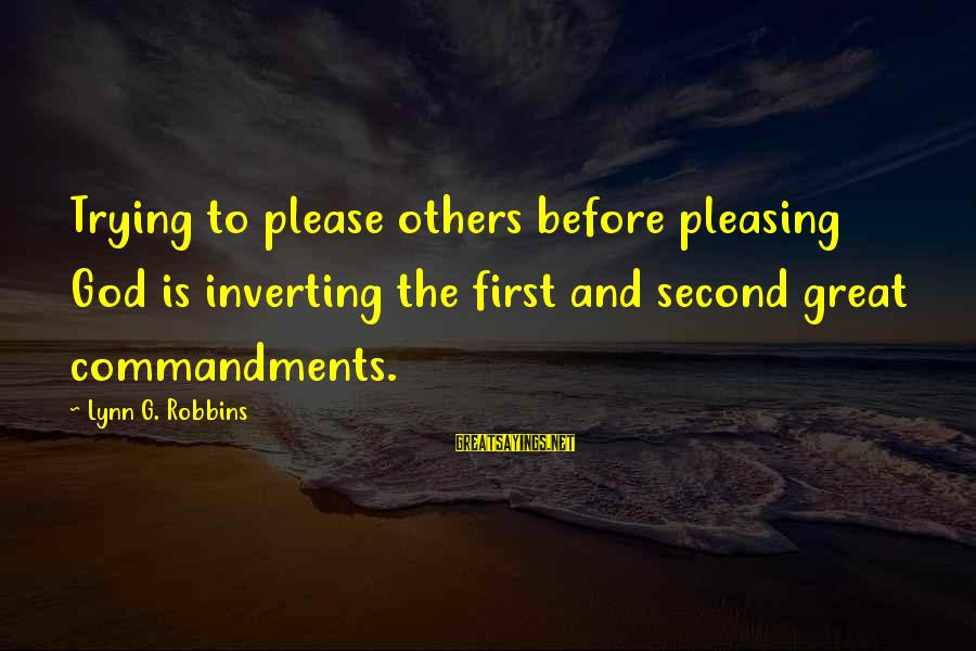 Inverting Sayings By Lynn G. Robbins: Trying to please others before pleasing God is inverting the first and second great commandments.