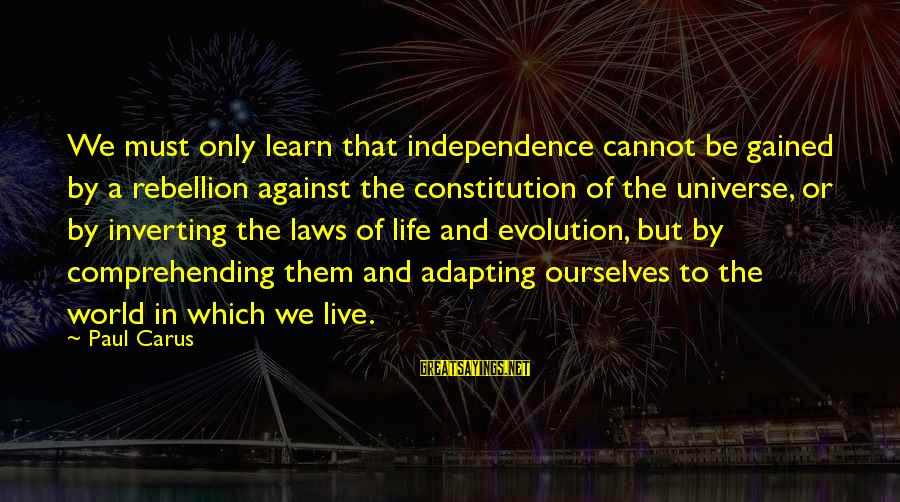 Inverting Sayings By Paul Carus: We must only learn that independence cannot be gained by a rebellion against the constitution