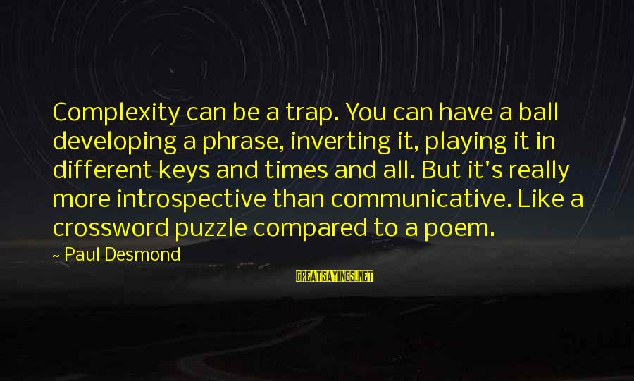 Inverting Sayings By Paul Desmond: Complexity can be a trap. You can have a ball developing a phrase, inverting it,