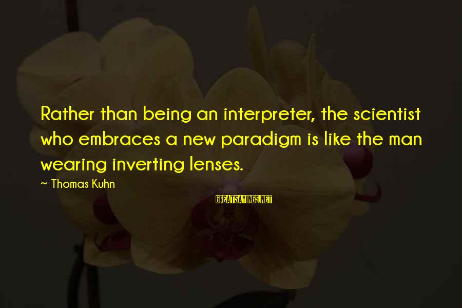Inverting Sayings By Thomas Kuhn: Rather than being an interpreter, the scientist who embraces a new paradigm is like the