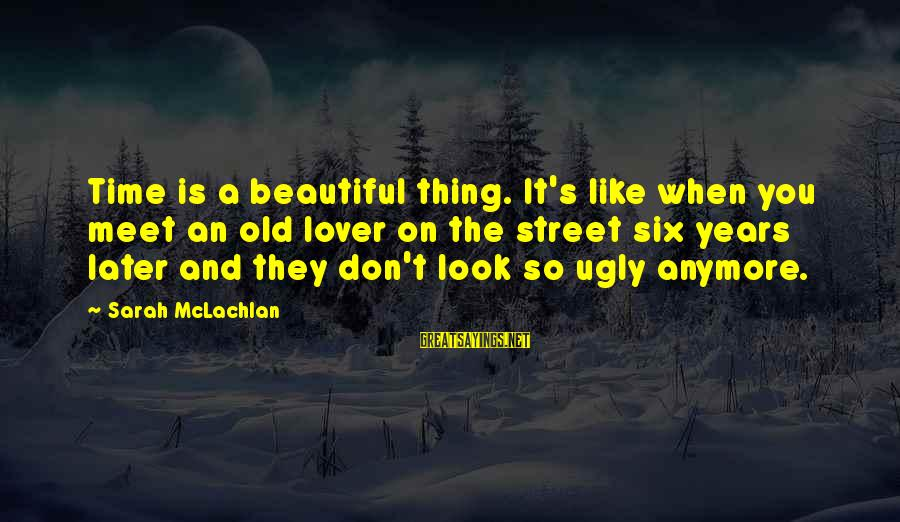 Invisible Man Barbee Sayings By Sarah McLachlan: Time is a beautiful thing. It's like when you meet an old lover on the