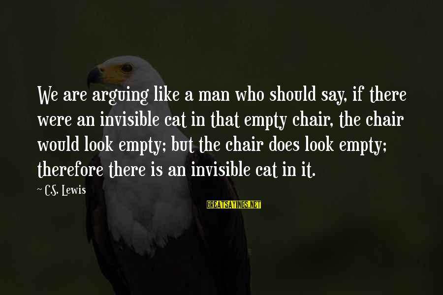 Invisible Man Invisible Sayings By C.S. Lewis: We are arguing like a man who should say, if there were an invisible cat