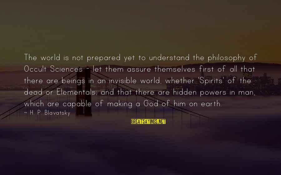 Invisible Man Invisible Sayings By H. P. Blavatsky: The world is not prepared yet to understand the philosophy of Occult Sciences - let