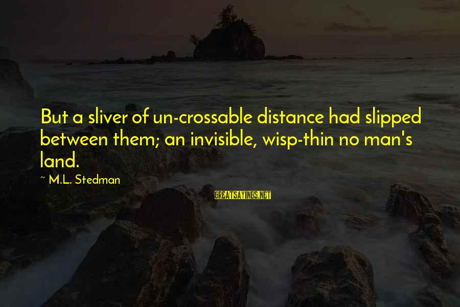 Invisible Man Invisible Sayings By M.L. Stedman: But a sliver of un-crossable distance had slipped between them; an invisible, wisp-thin no man's