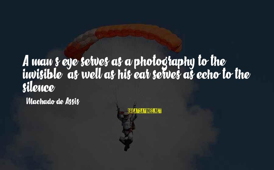 Invisible Man Invisible Sayings By Machado De Assis: A man's eye serves as a photography to the invisible, as well as his ear