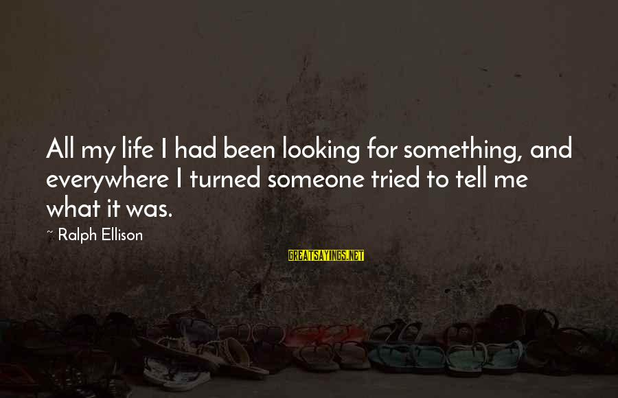 Invisible Man Invisible Sayings By Ralph Ellison: All my life I had been looking for something, and everywhere I turned someone tried