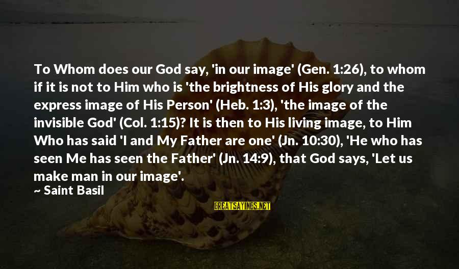 Invisible Man Invisible Sayings By Saint Basil: To Whom does our God say, 'in our image' (Gen. 1:26), to whom if it