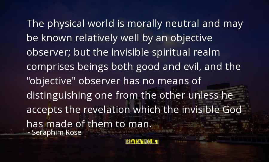 Invisible Man Invisible Sayings By Seraphim Rose: The physical world is morally neutral and may be known relatively well by an objective