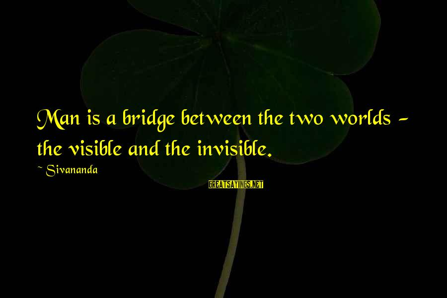 Invisible Man Invisible Sayings By Sivananda: Man is a bridge between the two worlds - the visible and the invisible.