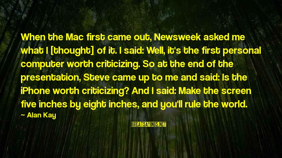 Iphone 5 Sayings By Alan Kay: When the Mac first came out, Newsweek asked me what I [thought] of it. I