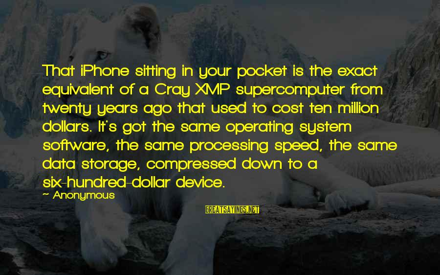 Iphone 5 Sayings By Anonymous: That iPhone sitting in your pocket is the exact equivalent of a Cray XMP supercomputer