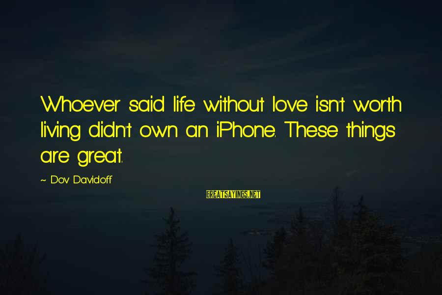 Iphone 5 Sayings By Dov Davidoff: Whoever said life without love isn't worth living didn't own an iPhone. These things are