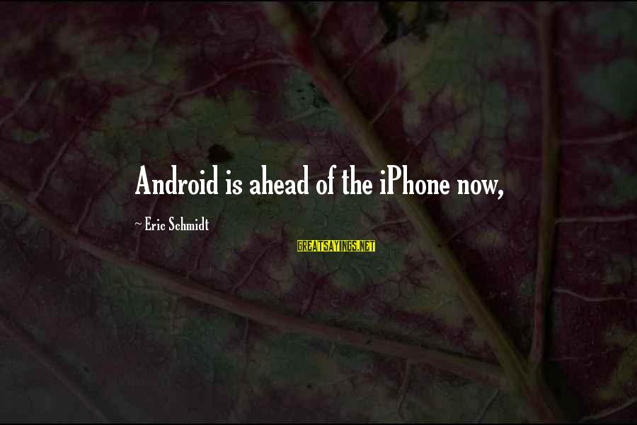 Iphone 5 Sayings By Eric Schmidt: Android is ahead of the iPhone now,