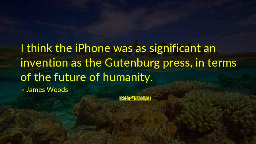 Iphone 5 Sayings By James Woods: I think the iPhone was as significant an invention as the Gutenburg press, in terms