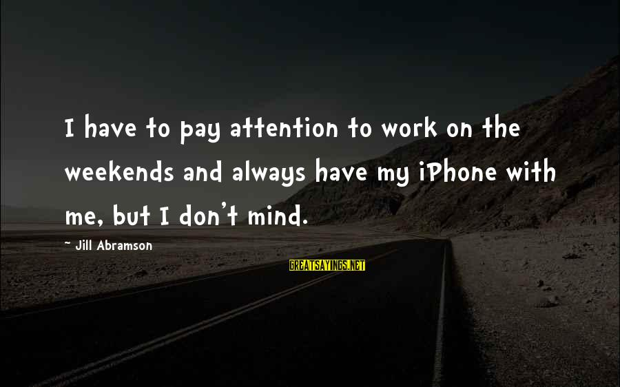 Iphone 5 Sayings By Jill Abramson: I have to pay attention to work on the weekends and always have my iPhone