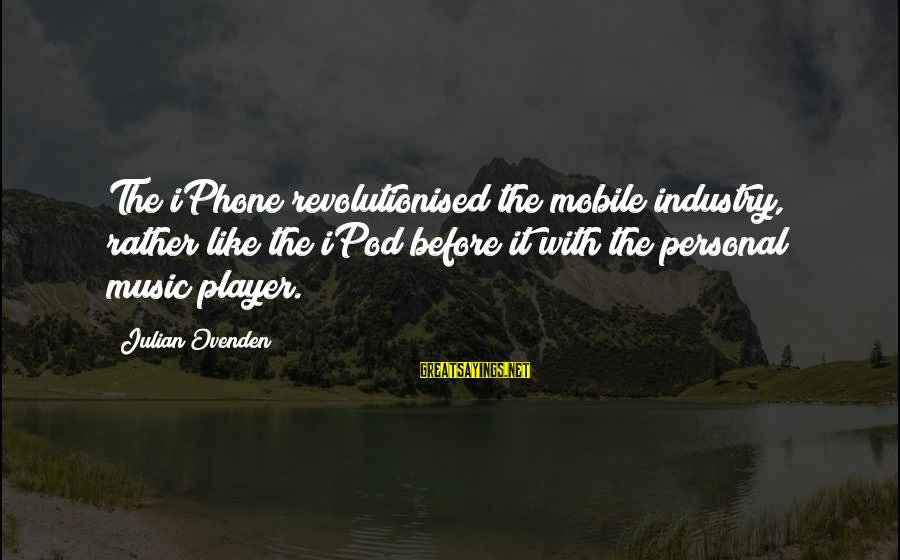Iphone 5 Sayings By Julian Ovenden: The iPhone revolutionised the mobile industry, rather like the iPod before it with the personal