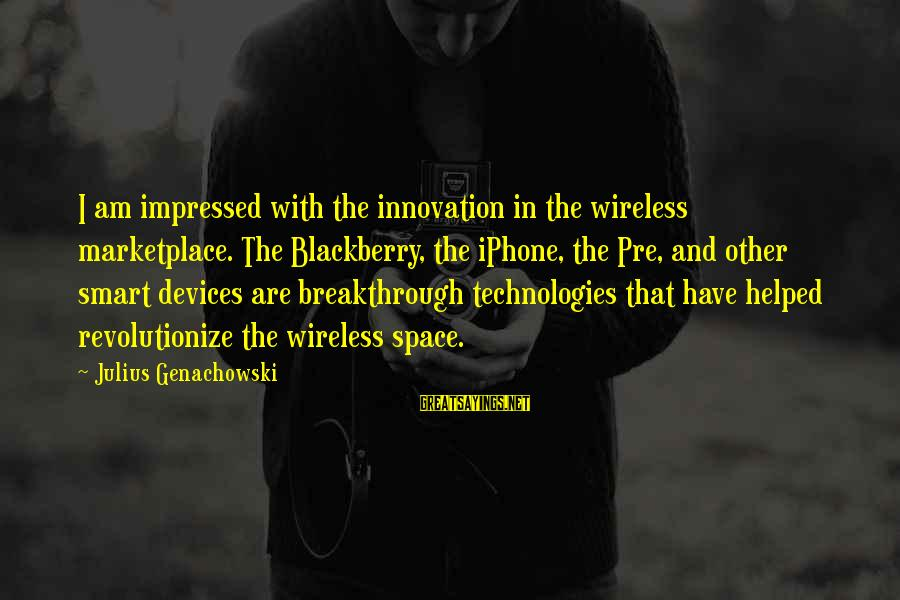 Iphone 5 Sayings By Julius Genachowski: I am impressed with the innovation in the wireless marketplace. The Blackberry, the iPhone, the