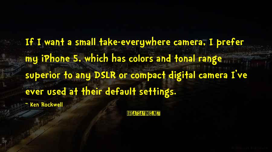 Iphone 5 Sayings By Ken Rockwell: If I want a small take-everywhere camera, I prefer my iPhone 5, which has colors