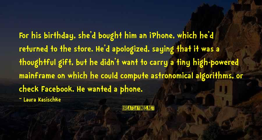 Iphone 5 Sayings By Laura Kasischke: For his birthday, she'd bought him an iPhone, which he'd returned to the store. He'd