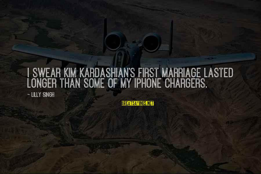 Iphone 5 Sayings By Lilly Singh: I swear Kim Kardashian's first marriage lasted longer than some of my iPhone chargers.