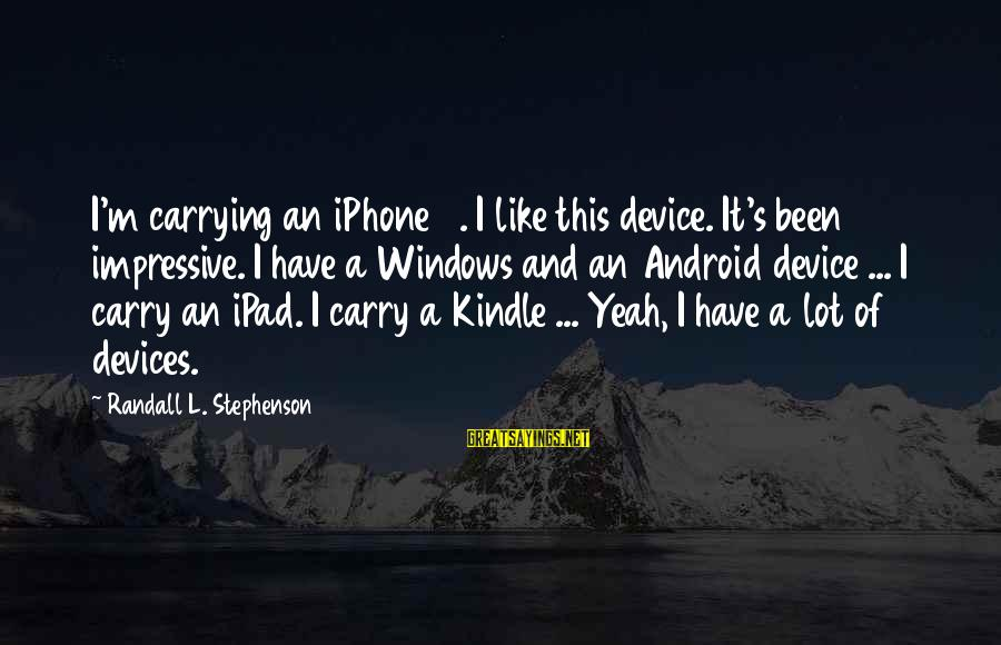 Iphone 5 Sayings By Randall L. Stephenson: I'm carrying an iPhone 5. I like this device. It's been impressive. I have a