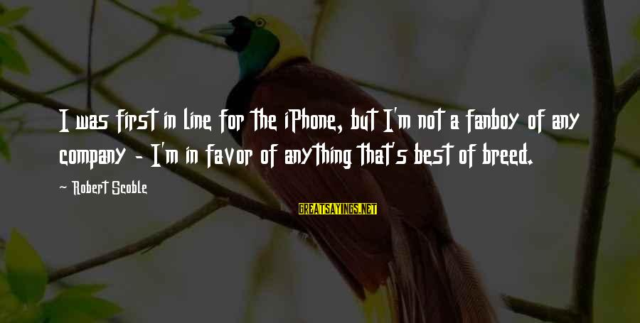 Iphone 5 Sayings By Robert Scoble: I was first in line for the iPhone, but I'm not a fanboy of any