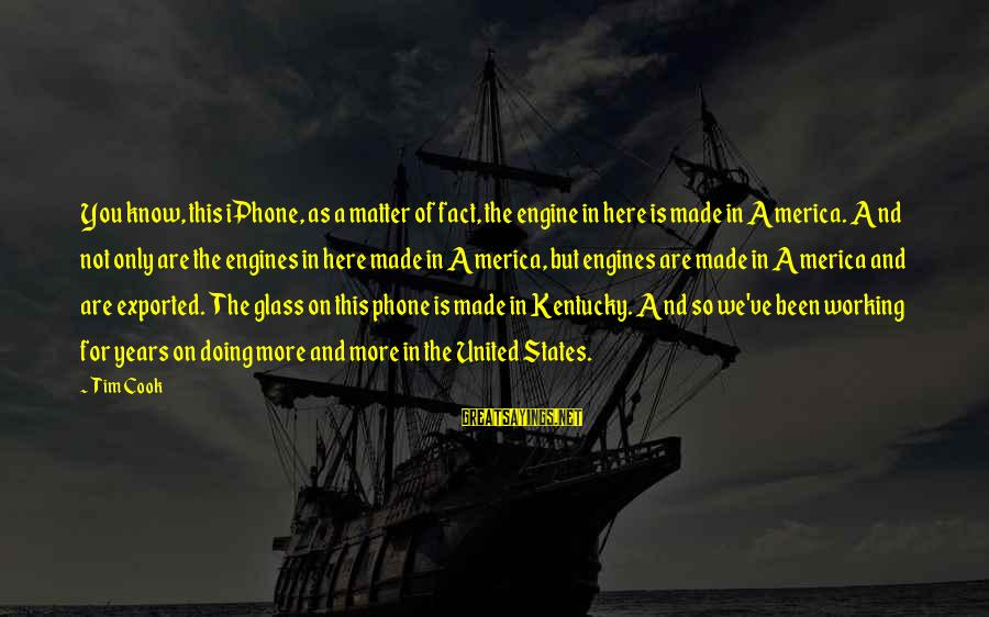 Iphone 5 Sayings By Tim Cook: You know, this iPhone, as a matter of fact, the engine in here is made