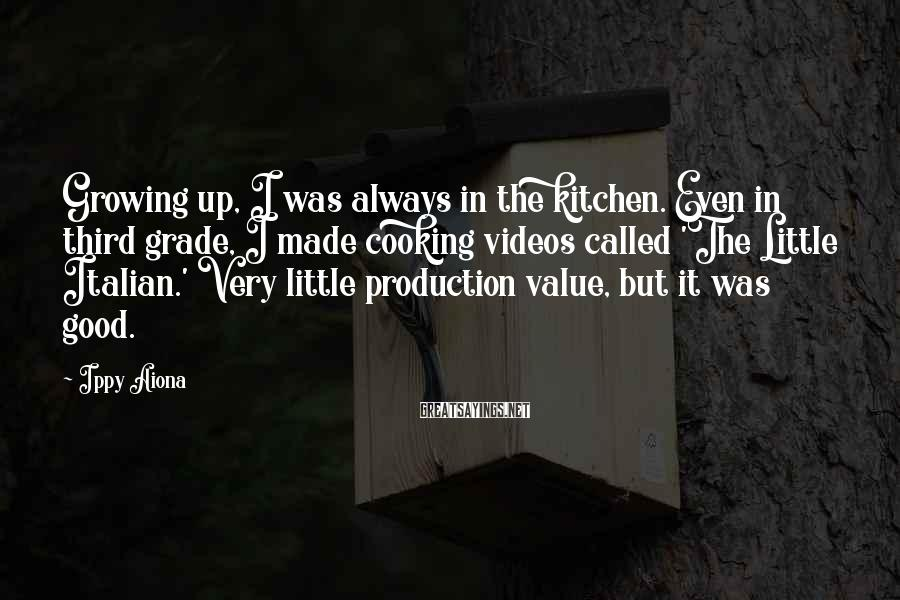 Ippy Aiona Sayings: Growing up, I was always in the kitchen. Even in third grade, I made cooking