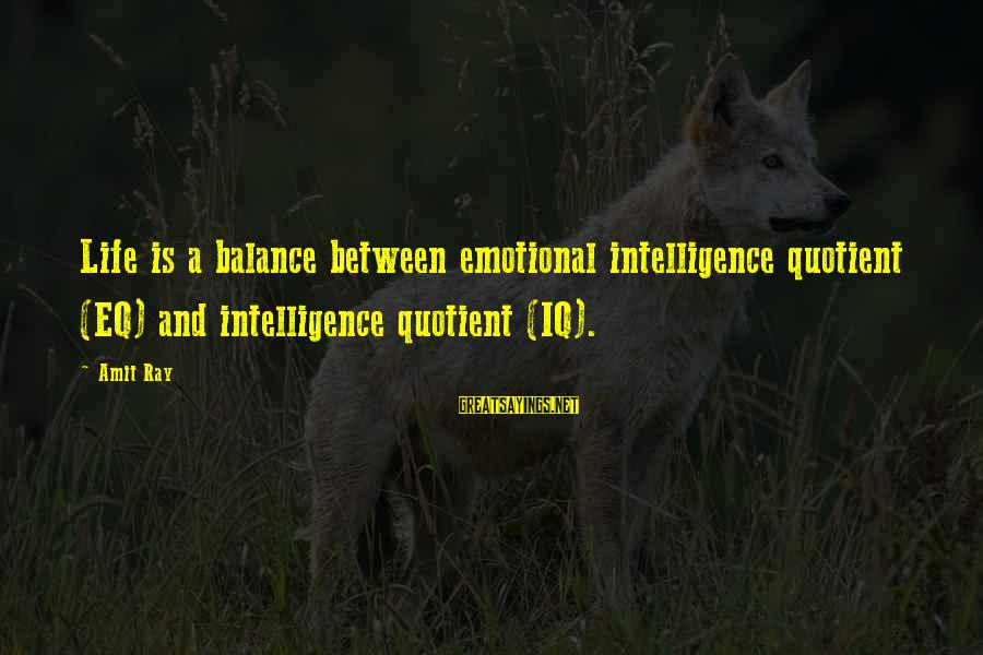 Iq And Intelligence Sayings By Amit Ray: Life is a balance between emotional intelligence quotient (EQ) and intelligence quotient (IQ).