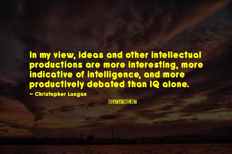 Iq And Intelligence Sayings By Christopher Langan: In my view, ideas and other intellectual productions are more interesting, more indicative of intelligence,