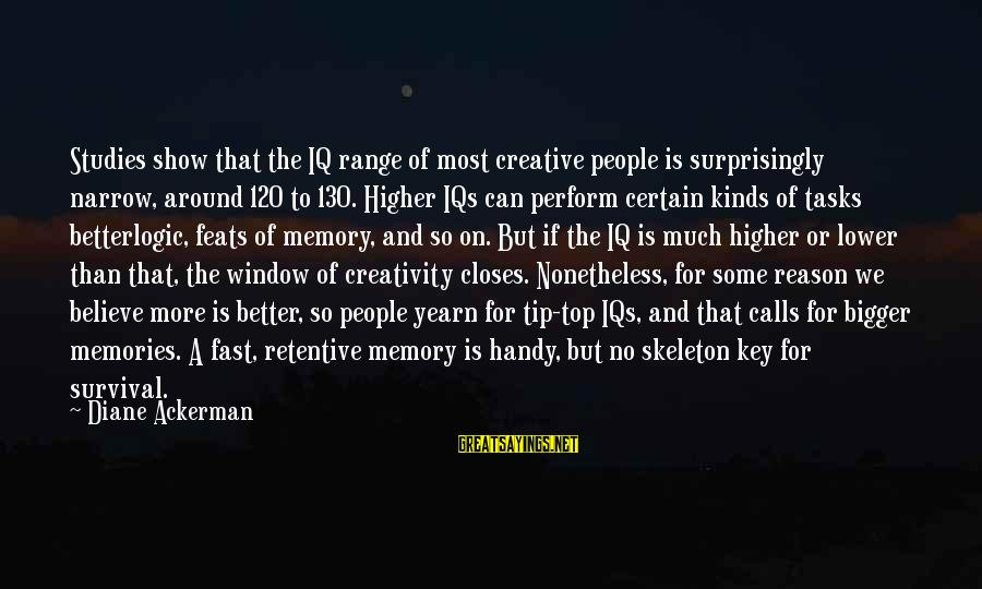 Iq And Intelligence Sayings By Diane Ackerman: Studies show that the IQ range of most creative people is surprisingly narrow, around 120