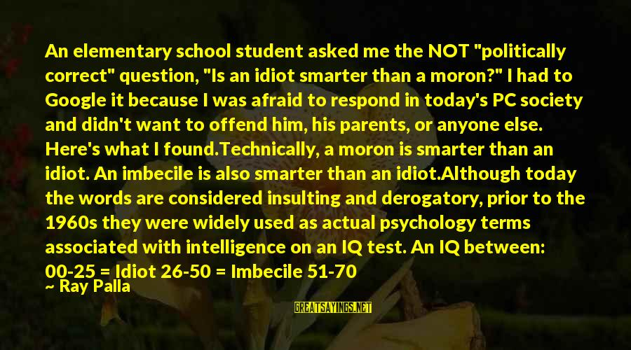 """Iq And Intelligence Sayings By Ray Palla: An elementary school student asked me the NOT """"politically correct"""" question, """"Is an idiot smarter"""