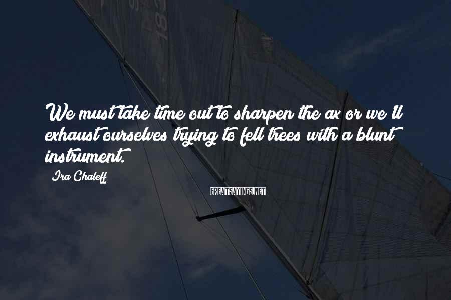 Ira Chaleff Sayings: We must take time out to sharpen the ax or we'll exhaust ourselves trying to