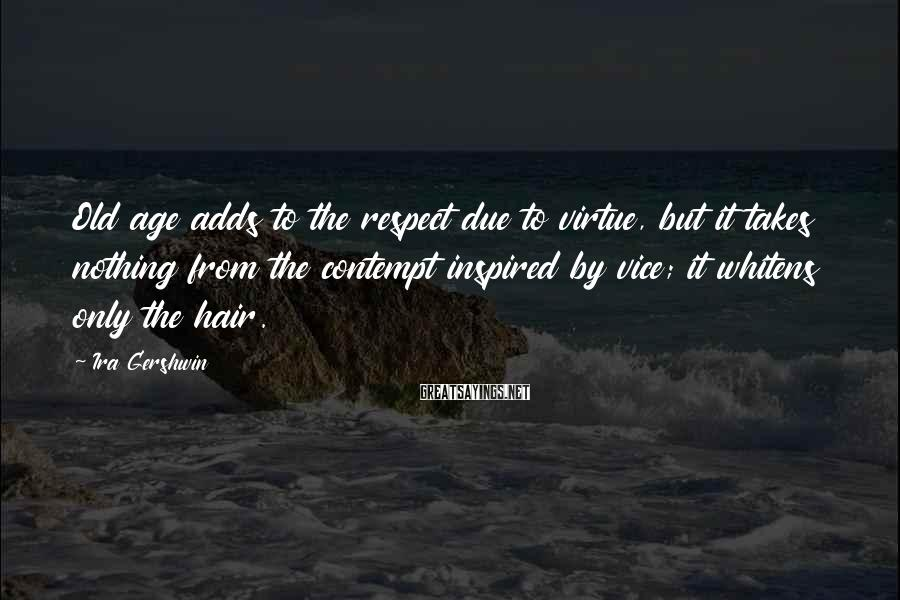 Ira Gershwin Sayings: Old age adds to the respect due to virtue, but it takes nothing from the