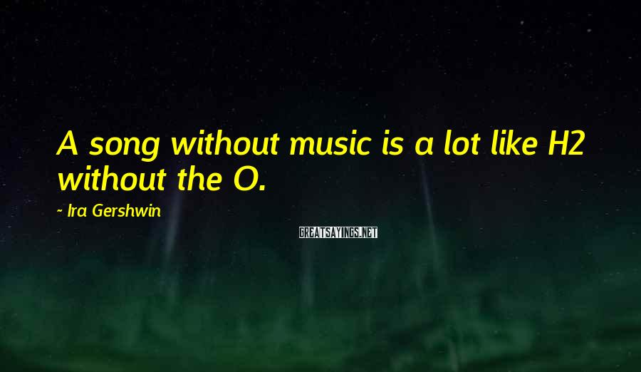 Ira Gershwin Sayings: A song without music is a lot like H2 without the O.