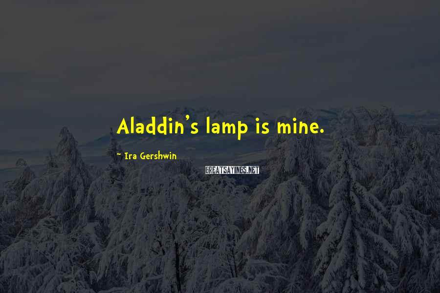 Ira Gershwin Sayings: Aladdin's lamp is mine.