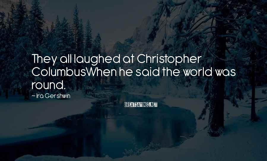 Ira Gershwin Sayings: They all laughed at Christopher ColumbusWhen he said the world was round.