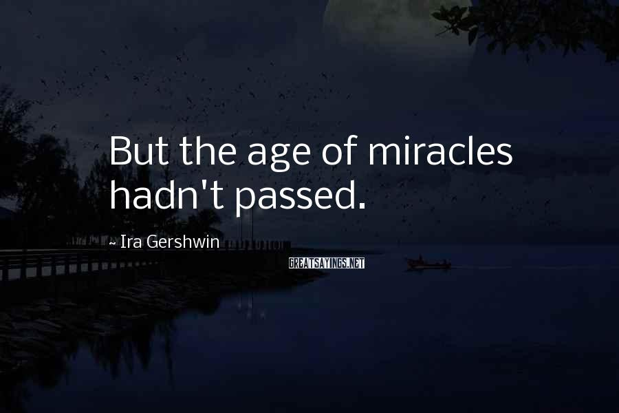 Ira Gershwin Sayings: But the age of miracles hadn't passed.