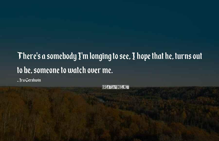 Ira Gershwin Sayings: There's a somebody I'm longing to see, I hope that he, turns out to be,