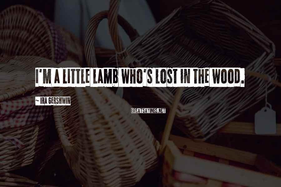 Ira Gershwin Sayings: I'm a little lamb who's lost in the wood.