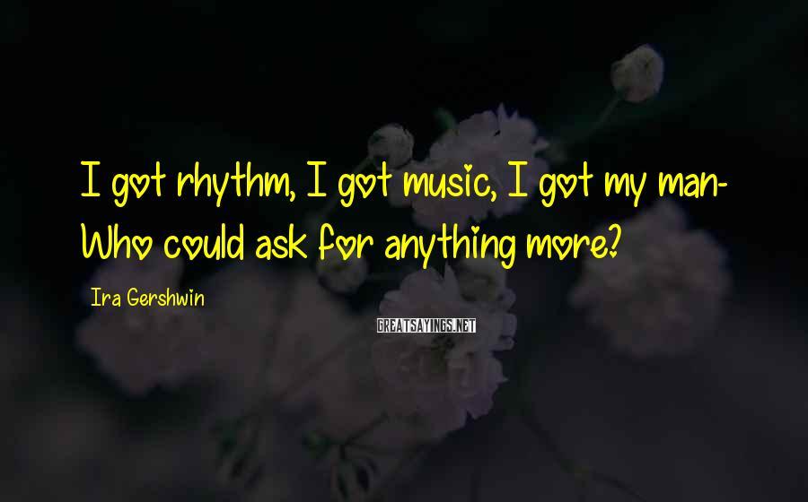 Ira Gershwin Sayings: I got rhythm, I got music, I got my man- Who could ask for anything